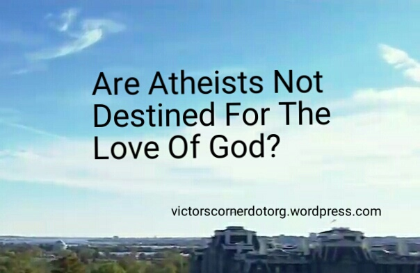 Are Atheists not destined for the love of God?
