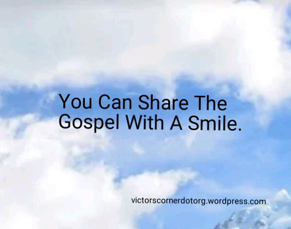 Why can't you smile as you share the gospel? Good news is fir sharing.