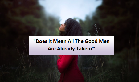 does it mean all the good men are already taken